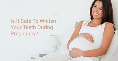 is it safe to whiten teeth during pregnancy top